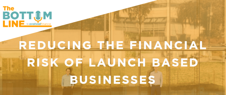 TBL Episode 12: Reducing the financial risk of a launch based business
