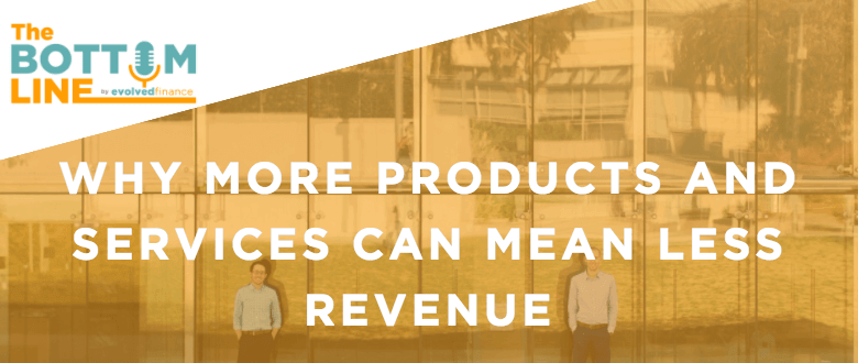TBL Episode 16: Why more products and services can mean less revenue