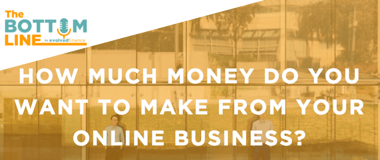 TBL Episode 28: How much money do you want make from your online business?
